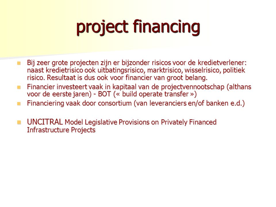 project financing Bij zeer grote projecten zijn er bijzonder risicos voor de kredietverlener: naast kredietrisico ook uitbatingsrisico, marktrisico, wisselrisico, politiek risico.