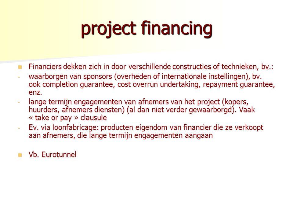 project financing Financiers dekken zich in door verschillende constructies of technieken, bv.: Financiers dekken zich in door verschillende constructies of technieken, bv.: - waarborgen van sponsors (overheden of internationale instellingen), bv.