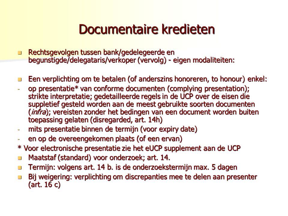 Documentaire kredieten Documentaire kredieten Rechtsgevolgen tussen bank/gedelegeerde en begunstigde/delegataris/verkoper (vervolg) - eigen modaliteiten: Rechtsgevolgen tussen bank/gedelegeerde en begunstigde/delegataris/verkoper (vervolg) - eigen modaliteiten: Een verplichting om te betalen (of anderszins honoreren, to honour) enkel: Een verplichting om te betalen (of anderszins honoreren, to honour) enkel: - op presentatie* van conforme documenten (complying presentation); strikte interpretatie; gedetailleerde regels in de UCP over de eisen die suppletief gesteld worden aan de meest gebruikte soorten documenten (infra); vereisten zonder het bedingen van een document worden buiten toepassing gelaten (disregarded, art.