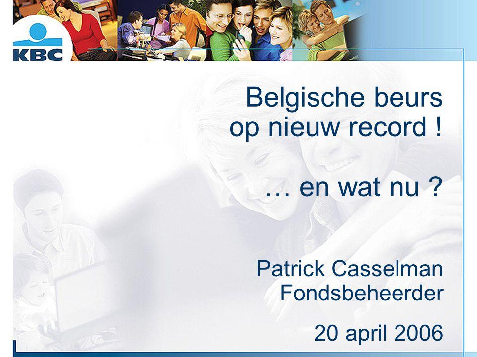 Belgische beurs op nieuw record ! … en wat nu ? Patrick Casselman Fondsbeheerder 20 april 2006