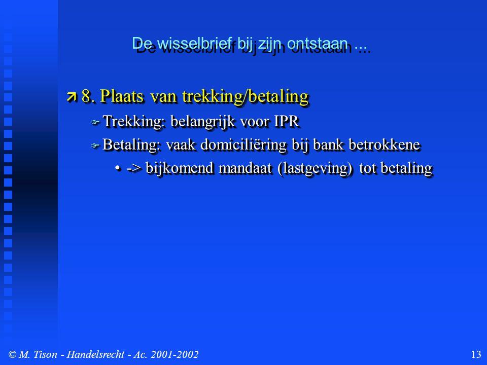 © M. Tison- Handelsrecht - Ac. 2001-200213  8. Plaats van trekking/betaling  Trekking: belangrijk voor IPR  Betaling: vaak domiciliëring bij bank b