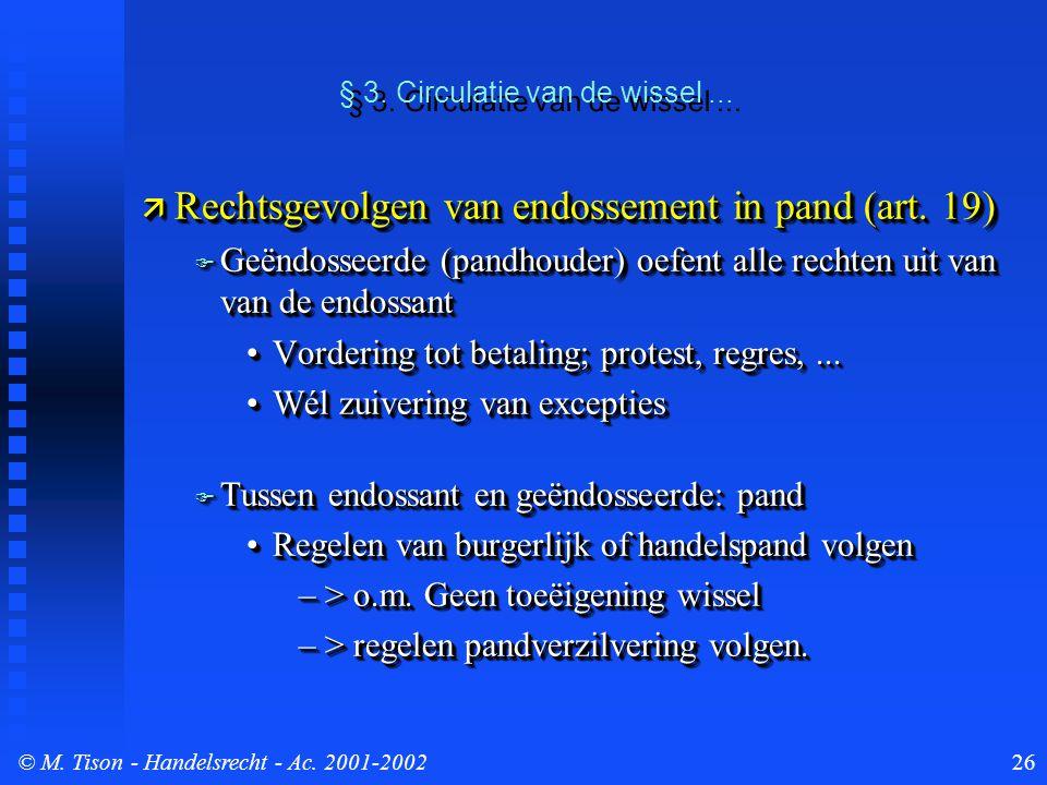 © M. Tison- Handelsrecht - Ac. 2001-200226  Rechtsgevolgen van endossement in pand (art. 19)  Geëndosseerde (pandhouder) oefent alle rechten uit van