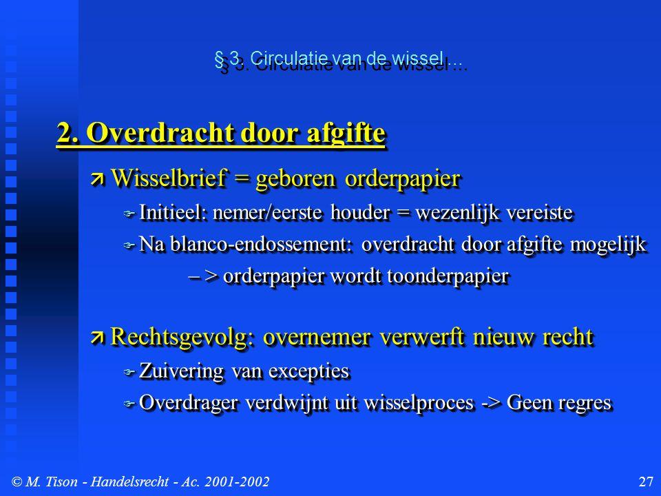 © M. Tison- Handelsrecht - Ac. 2001-200227 2. Overdracht door afgifte  Wisselbrief = geboren orderpapier  Initieel: nemer/eerste houder = wezenlijk