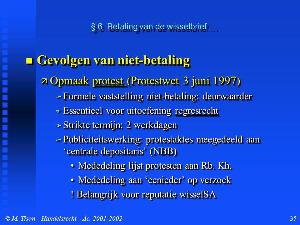© M. Tison- Handelsrecht - Ac. 2001-200235 § 6. Betaling van de wisselbrief … Gevolgen van niet-betaling Gevolgen van niet-betaling  Opmaak protest (