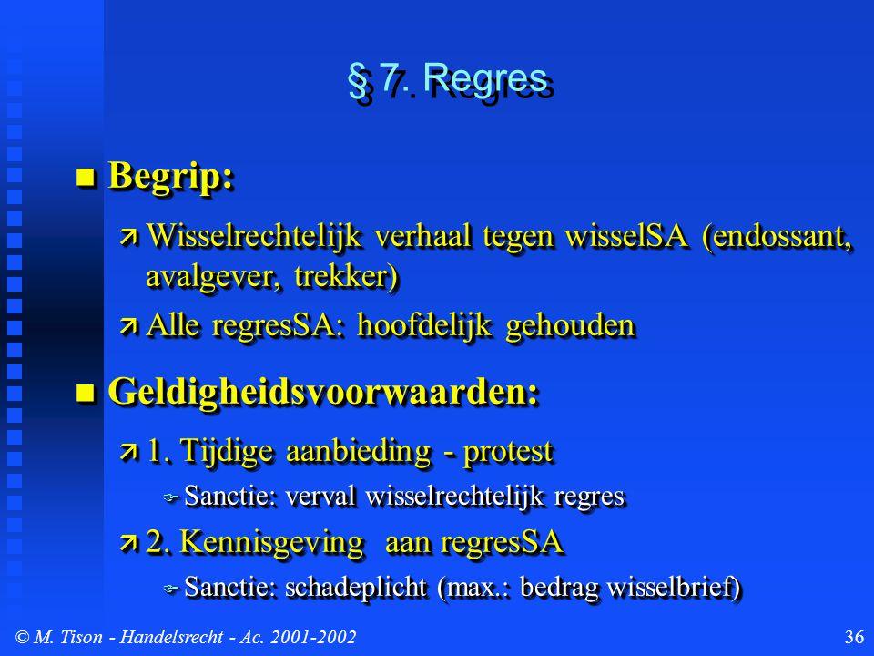 © M. Tison- Handelsrecht - Ac. 2001-200236 § 7. Regres Begrip: Begrip:  Wisselrechtelijk verhaal tegen wisselSA (endossant, avalgever, trekker)  All
