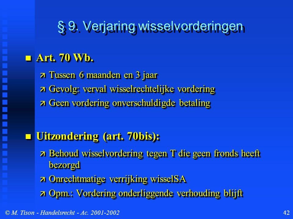 © M. Tison- Handelsrecht - Ac. 2001-200242 § 9. Verjaring wisselvorderingen Art. 70 Wb. Art. 70 Wb.  Tussen 6 maanden en 3 jaar  Gevolg: verval wiss