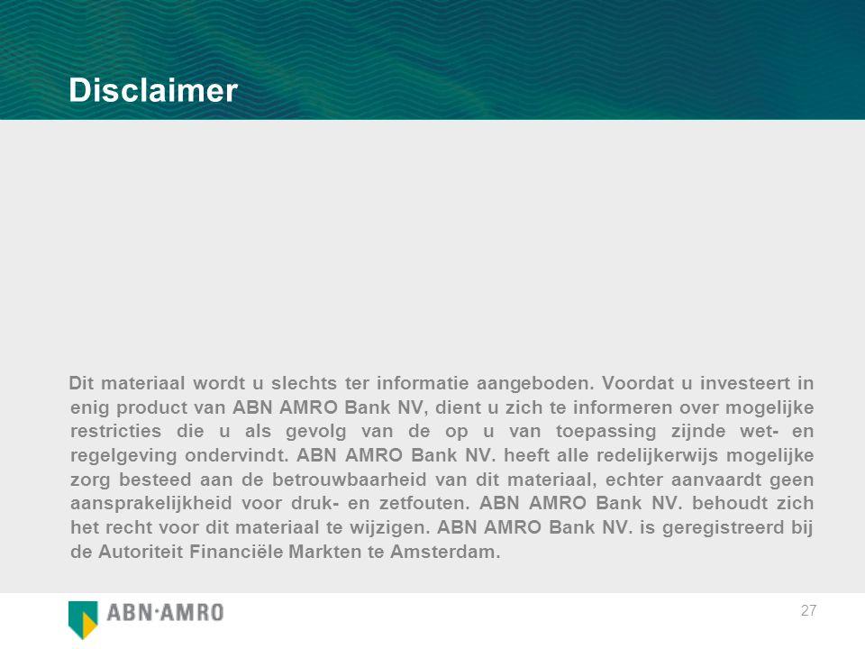 27 Disclaimer Dit materiaal wordt u slechts ter informatie aangeboden. Voordat u investeert in enig product van ABN AMRO Bank NV, dient u zich te info