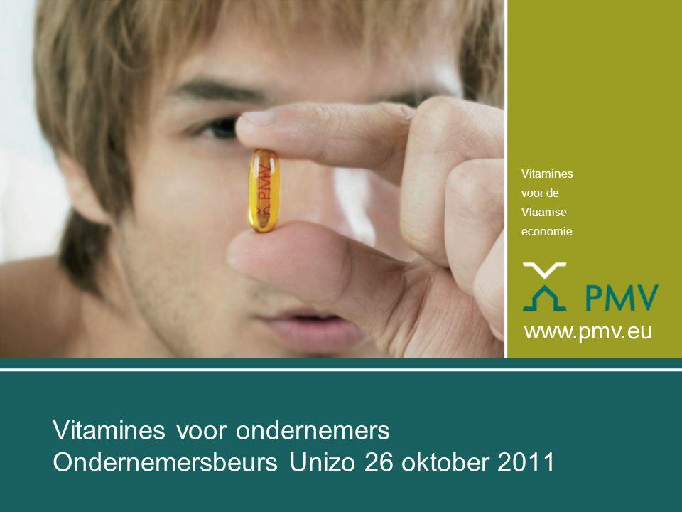 Vitamines voor de Vlaamse economie www.pmv.eu Vitamines voor ondernemers Ondernemersbeurs Unizo 26 oktober 2011