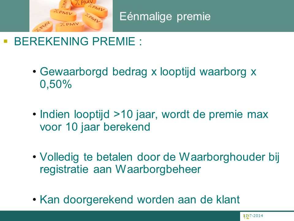 11-7-2014 12 Eénmalige premie  BEREKENING PREMIE : Gewaarborgd bedrag x looptijd waarborg x 0,50% Indien looptijd >10 jaar, wordt de premie max voor