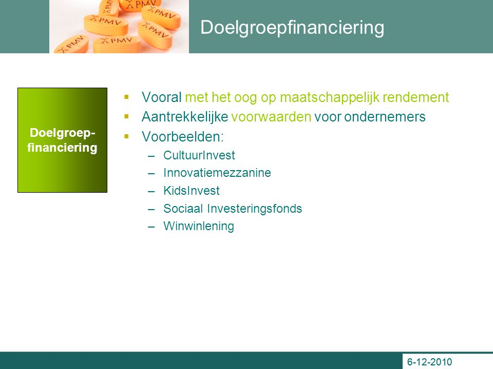 6-12-2010 Doelgroepfinanciering  Vooral met het oog op maatschappelijk rendement  Aantrekkelijke voorwaarden voor ondernemers  Voorbeelden: –Cultuu