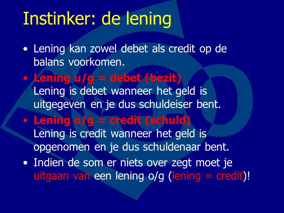 Instinker: de lening Lening kan zowel debet als credit op de balans voorkomen. Lening u/g = debet (bezit) Lening is debet wanneer het geld is uitgegev