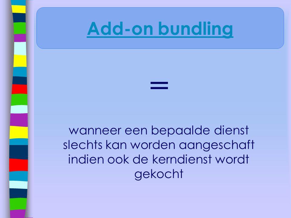 = wanneer een bepaalde dienst slechts kan worden aangeschaft indien ook de kerndienst wordt gekocht Add-on bundling