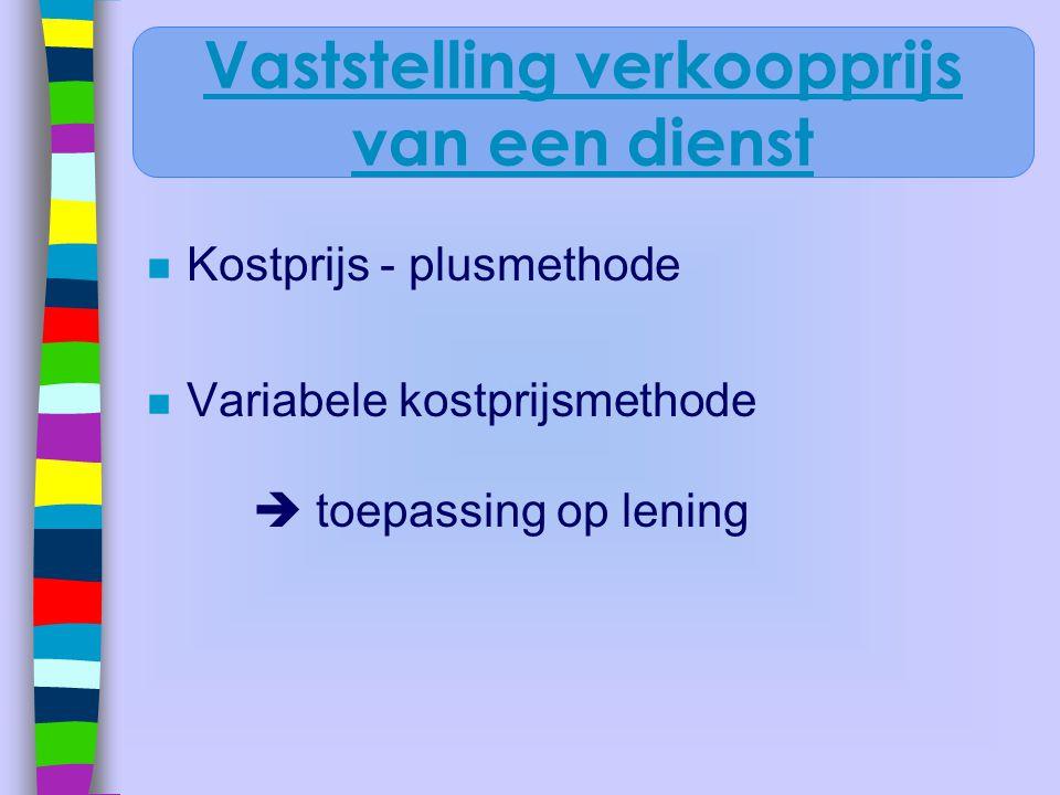 n Kostprijs - plusmethode n Variabele kostprijsmethode  toepassing op lening Vaststelling verkoopprijs van een dienst