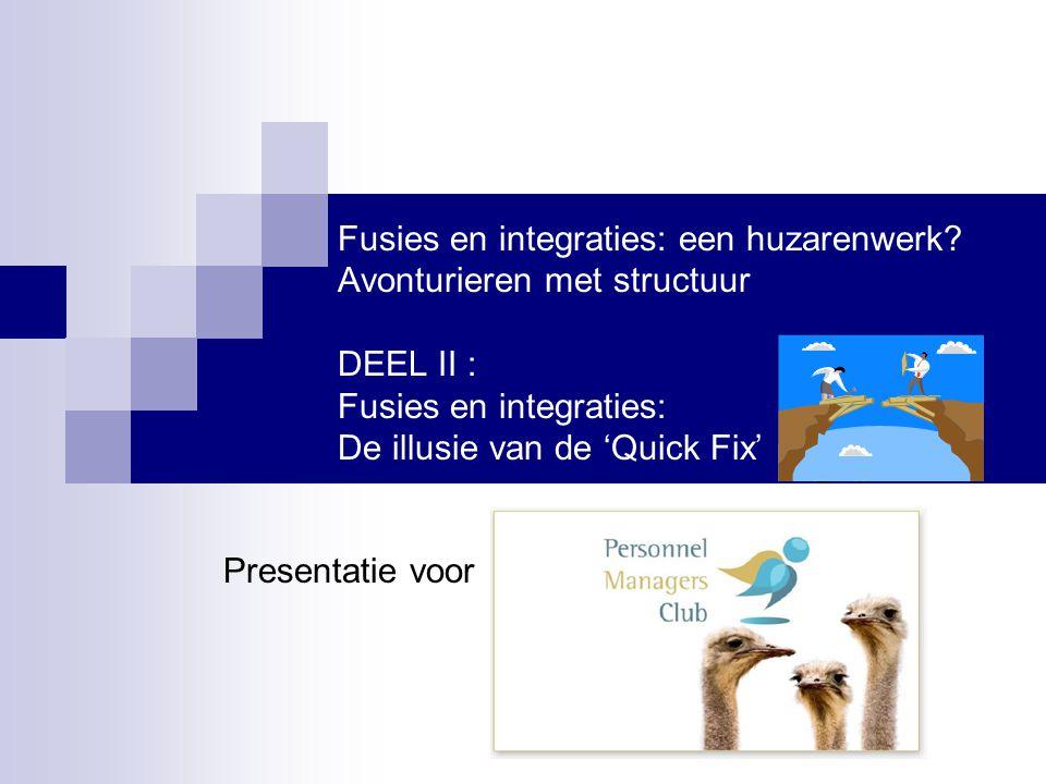 Fusies en integraties: een huzarenwerk? Avonturieren met structuur DEEL II : Fusies en integraties: De illusie van de 'Quick Fix' Presentatie voor