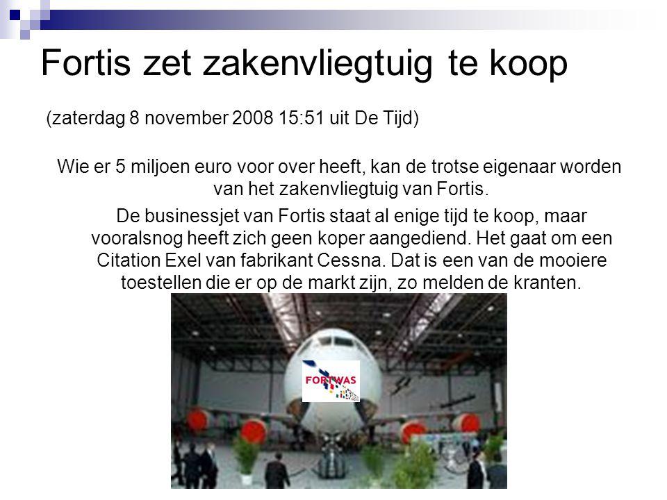 Fortis zet zakenvliegtuig te koop (zaterdag 8 november 2008 15:51 uit De Tijd) Wie er 5 miljoen euro voor over heeft, kan de trotse eigenaar worden va