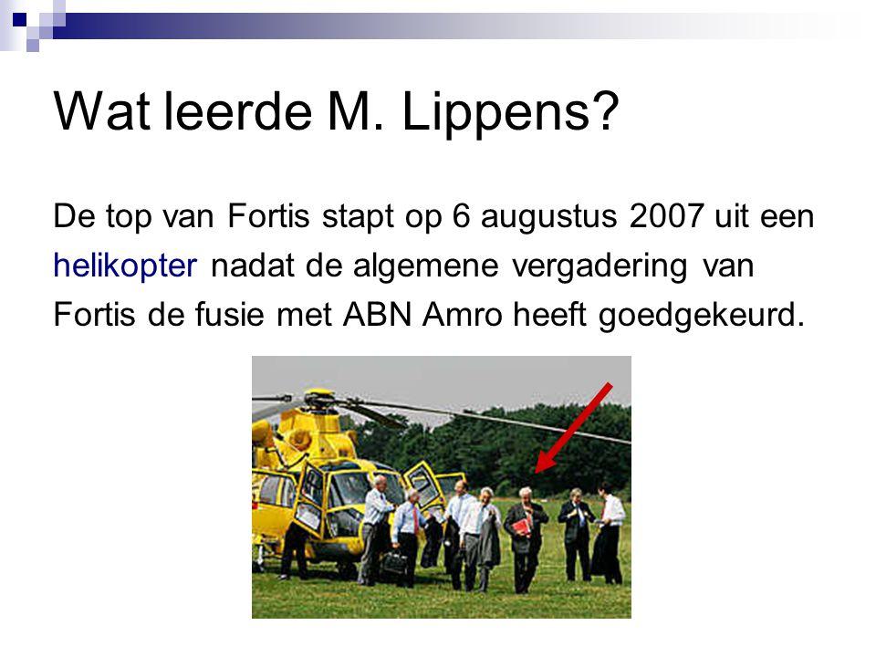 Wat leerde M. Lippens? De top van Fortis stapt op 6 augustus 2007 uit een helikopter nadat de algemene vergadering van Fortis de fusie met ABN Amro he