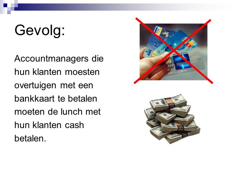 Gevolg: Accountmanagers die hun klanten moesten overtuigen met een bankkaart te betalen moeten de lunch met hun klanten cash betalen.