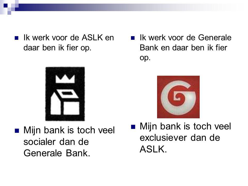Ik werk voor de ASLK en daar ben ik fier op. Mijn bank is toch veel socialer dan de Generale Bank. Ik werk voor de Generale Bank en daar ben ik fier o