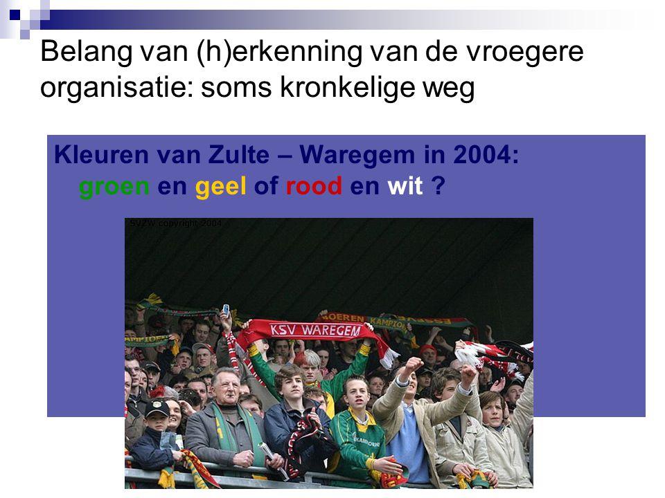 Belang van (h)erkenning van de vroegere organisatie: soms kronkelige weg Kleuren van Zulte – Waregem in 2004: groen en geel of rood en wit ?