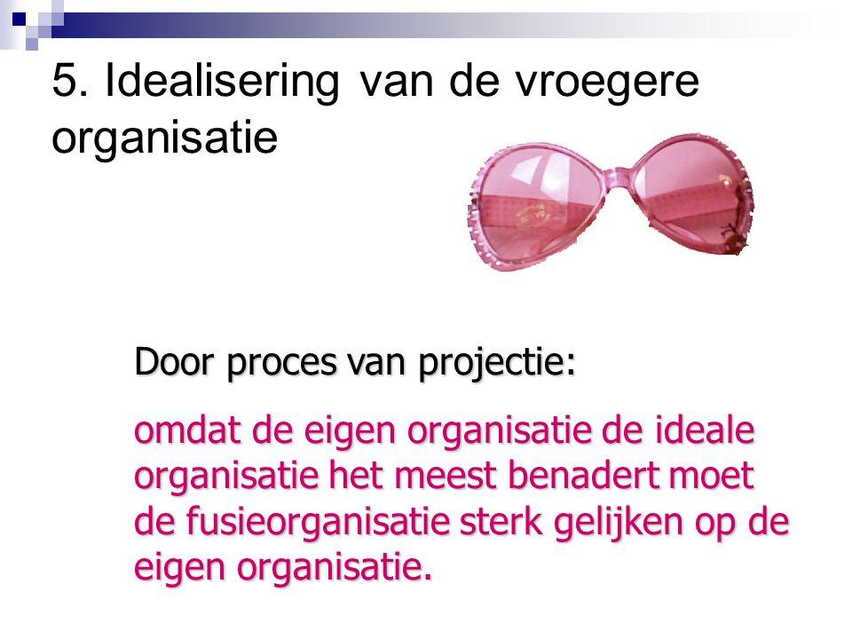 5. Idealisering van de vroegere organisatie Door proces van projectie: omdat de eigen organisatie de ideale organisatie het meest benadert moet de fus