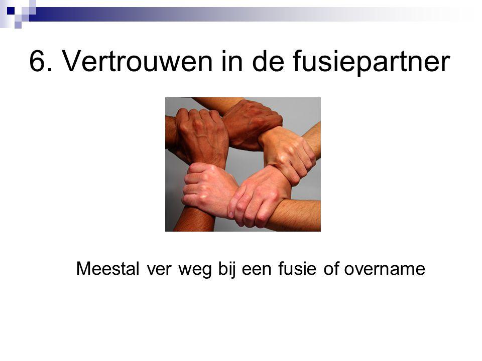 6. Vertrouwen in de fusiepartner Meestal ver weg bij een fusie of overname