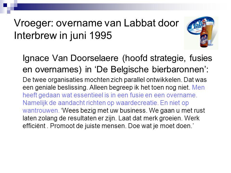 Vroeger: overname van Labbat door Interbrew in juni 1995 Ignace Van Doorselaere (hoofd strategie, fusies en overnames) in 'De Belgische bierbaronnen':