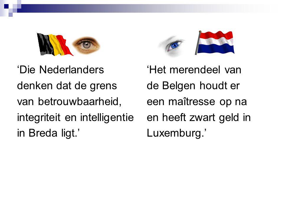 'Die Nederlanders denken dat de grens van betrouwbaarheid, integriteit en intelligentie in Breda ligt.' 'Het merendeel van de Belgen houdt er een maît