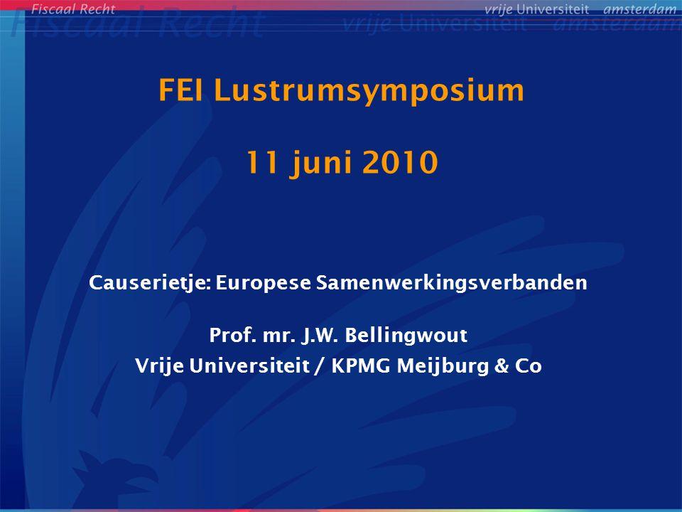 FEI Lustrumsymposium 11 juni 2010 Causerietje: Europese Samenwerkingsverbanden Prof. mr. J.W. Bellingwout Vrije Universiteit / KPMG Meijburg & Co