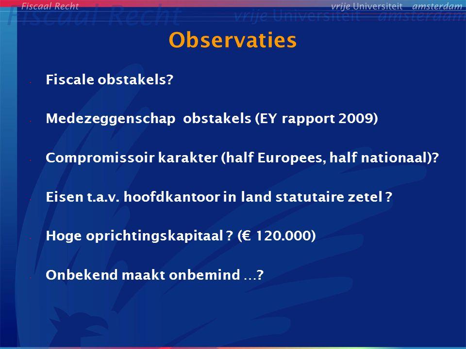 Observaties Fiscale obstakels? Medezeggenschap obstakels (EY rapport 2009) Compromissoir karakter (half Europees, half nationaal)? Eisen t.a.v. hoofdk