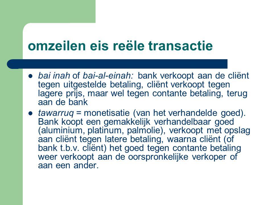 omzeilen eis reële transactie bai inah of bai-al-einah: bank verkoopt aan de cliënt tegen uitgestelde betaling, cliënt verkoopt tegen lagere prijs, maar wel tegen contante betaling, terug aan de bank tawarruq = monetisatie (van het verhandelde goed).