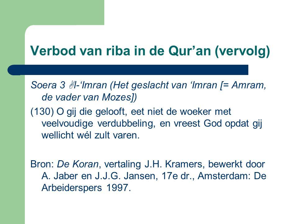 Verbod van riba in de Qur'an (vervolg) Soera 3  l-'Imran (Het geslacht van 'Imran [= Amram, de vader van Mozes]) (130) O gij die gelooft, eet niet de woeker met veelvoudige verdubbeling, en vreest God opdat gij wellicht wél zult varen.