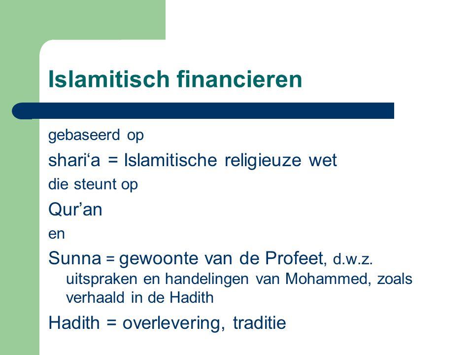 Islamitisch financieren gebaseerd op shari'a = Islamitische religieuze wet die steunt op Qur'an en Sunna = gewoonte van de Profeet, d.w.z.