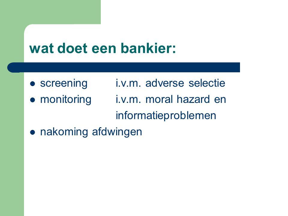 wat doet een bankier: screeningi.v.m. adverse selectie monitoringi.v.m.