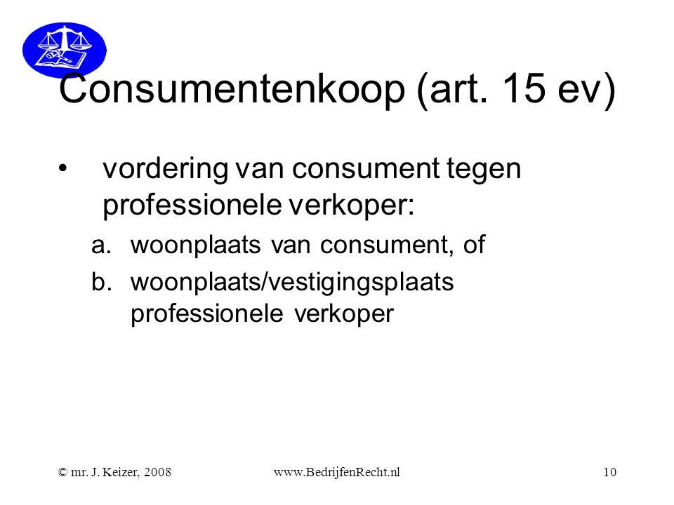 © mr. J. Keizer, 2008www.BedrijfenRecht.nl10 Consumentenkoop (art. 15 ev) vordering van consument tegen professionele verkoper: a.woonplaats van consu