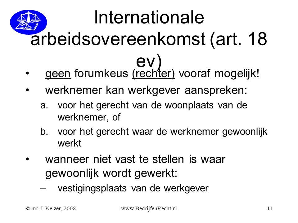 © mr. J. Keizer, 2008www.BedrijfenRecht.nl11 Internationale arbeidsovereenkomst (art. 18 ev) geen forumkeus (rechter) vooraf mogelijk! werknemer kan w