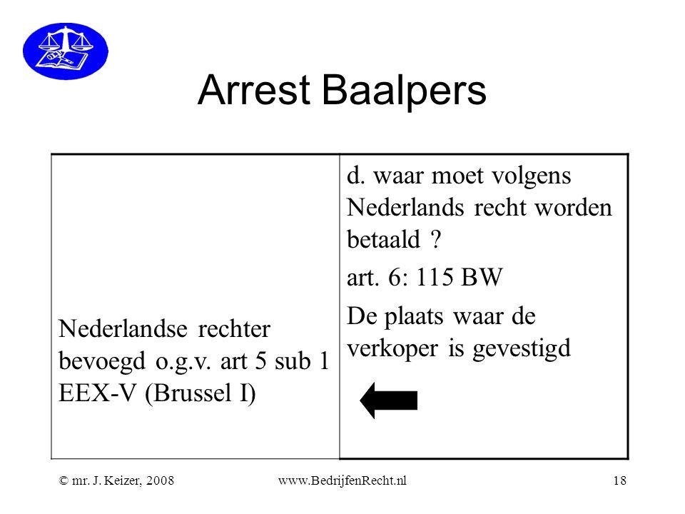 © mr. J. Keizer, 2008www.BedrijfenRecht.nl18 Arrest Baalpers Nederlandse rechter bevoegd o.g.v. art 5 sub 1 EEX-V (Brussel I) d. waar moet volgens Ned