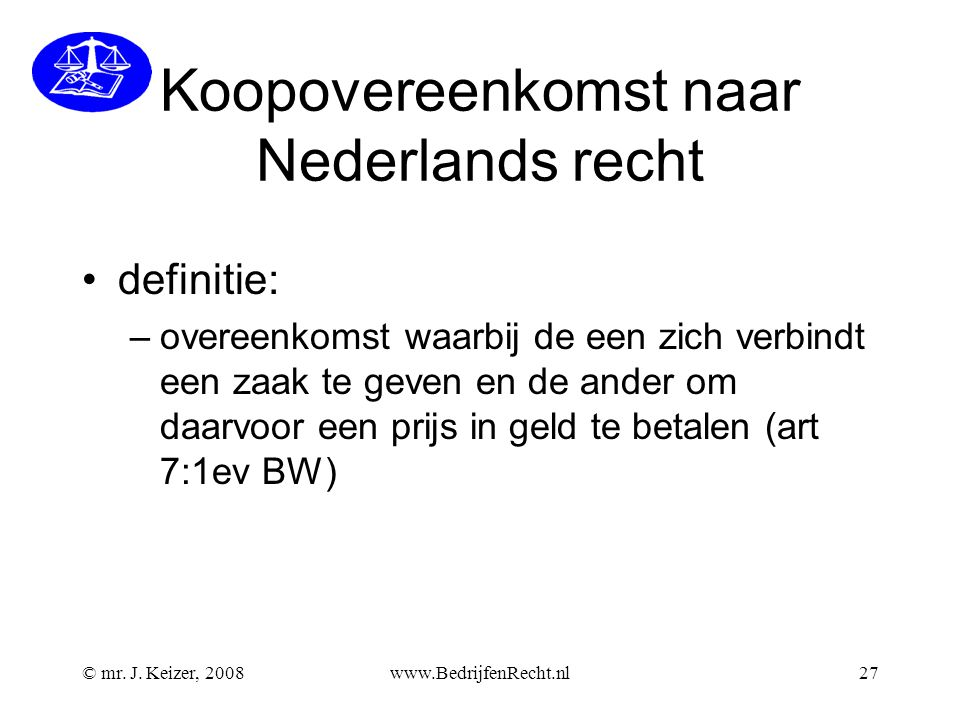 © mr. J. Keizer, 2008www.BedrijfenRecht.nl27 Koopovereenkomst naar Nederlands recht definitie: –overeenkomst waarbij de een zich verbindt een zaak te