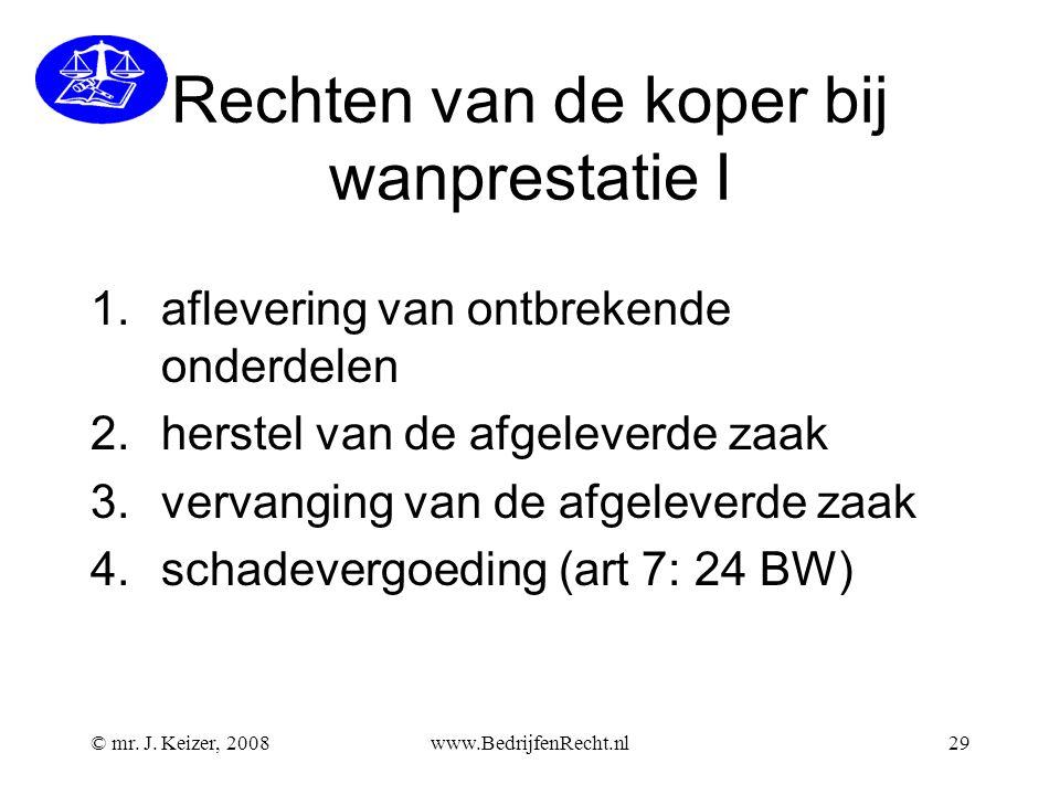 © mr. J. Keizer, 2008www.BedrijfenRecht.nl29 Rechten van de koper bij wanprestatie I 1.aflevering van ontbrekende onderdelen 2.herstel van de afgeleve