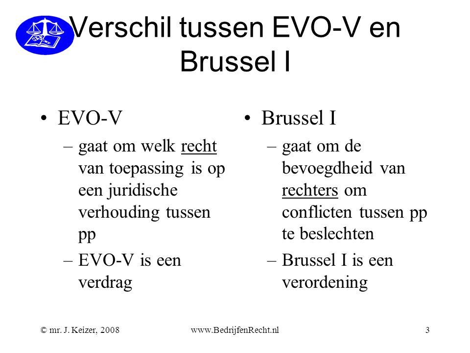© mr. J. Keizer, 2008www.BedrijfenRecht.nl3 Verschil tussen EVO-V en Brussel I EVO-V –gaat om welk recht van toepassing is op een juridische verhoudin