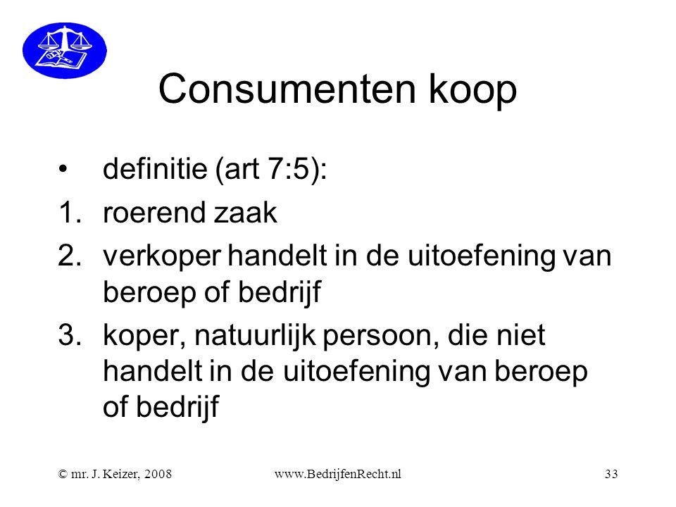 © mr. J. Keizer, 2008www.BedrijfenRecht.nl33 Consumenten koop definitie (art 7:5): 1.roerend zaak 2.verkoper handelt in de uitoefening van beroep of b
