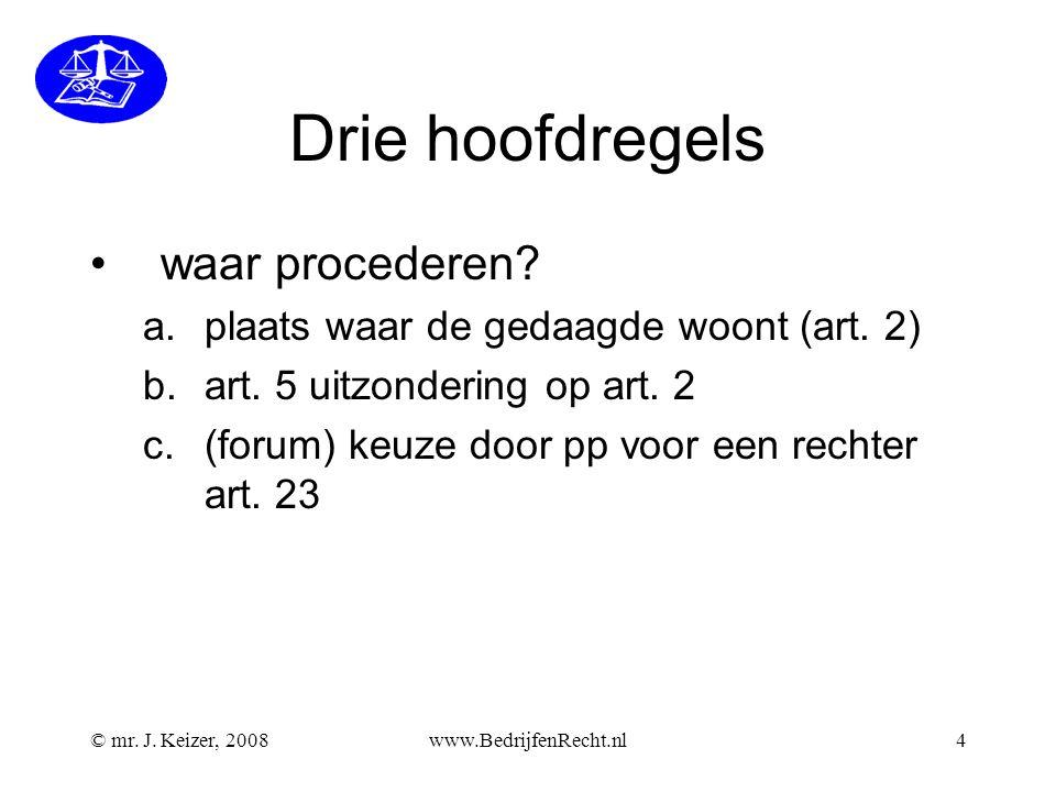© mr. J. Keizer, 2008www.BedrijfenRecht.nl4 Drie hoofdregels waar procederen? a.plaats waar de gedaagde woont (art. 2) b.art. 5 uitzondering op art. 2