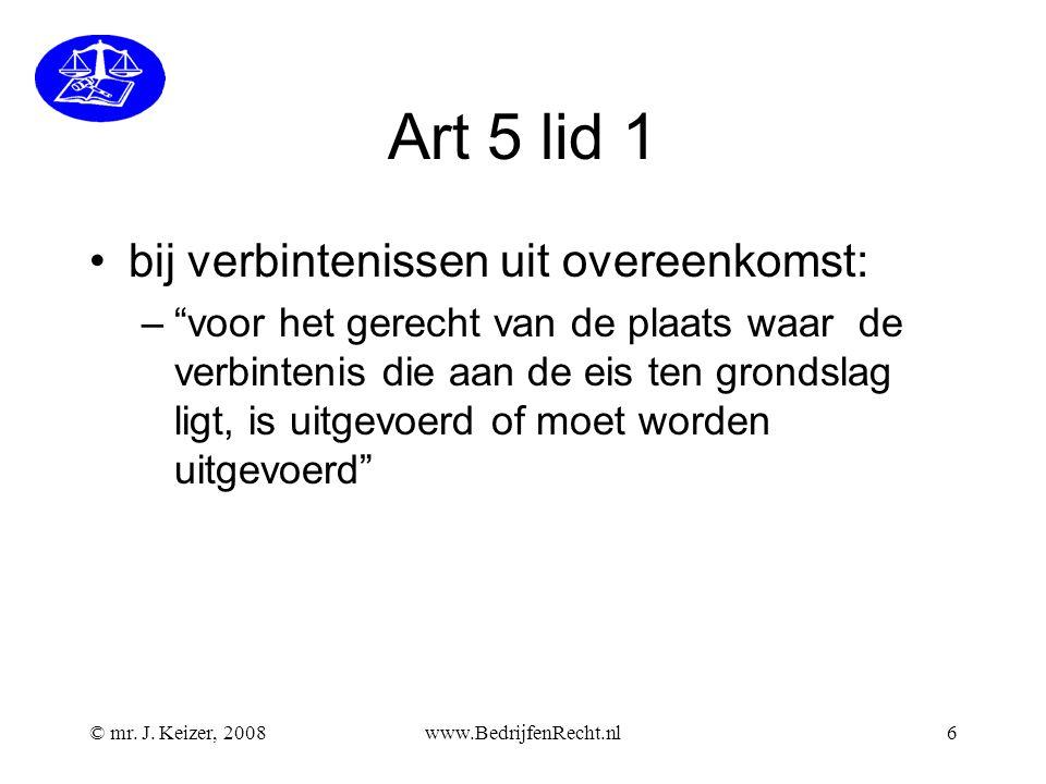 """© mr. J. Keizer, 2008www.BedrijfenRecht.nl6 Art 5 lid 1 bij verbintenissen uit overeenkomst: –""""voor het gerecht van de plaats waar de verbintenis die"""