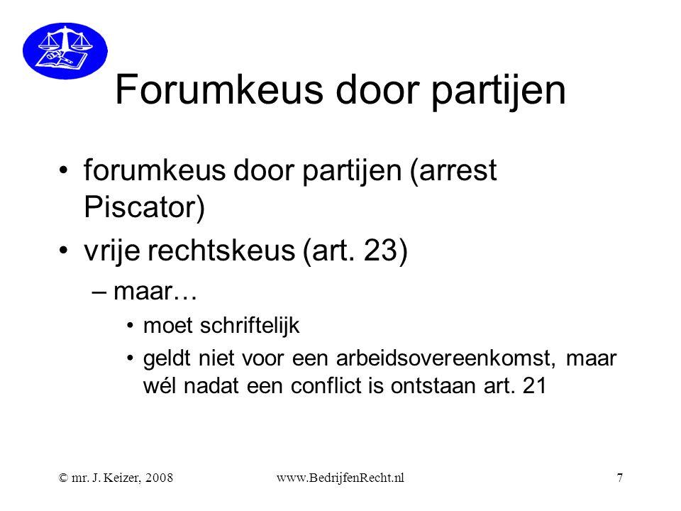 © mr. J. Keizer, 2008www.BedrijfenRecht.nl7 Forumkeus door partijen forumkeus door partijen (arrest Piscator) vrije rechtskeus (art. 23) –maar… moet s