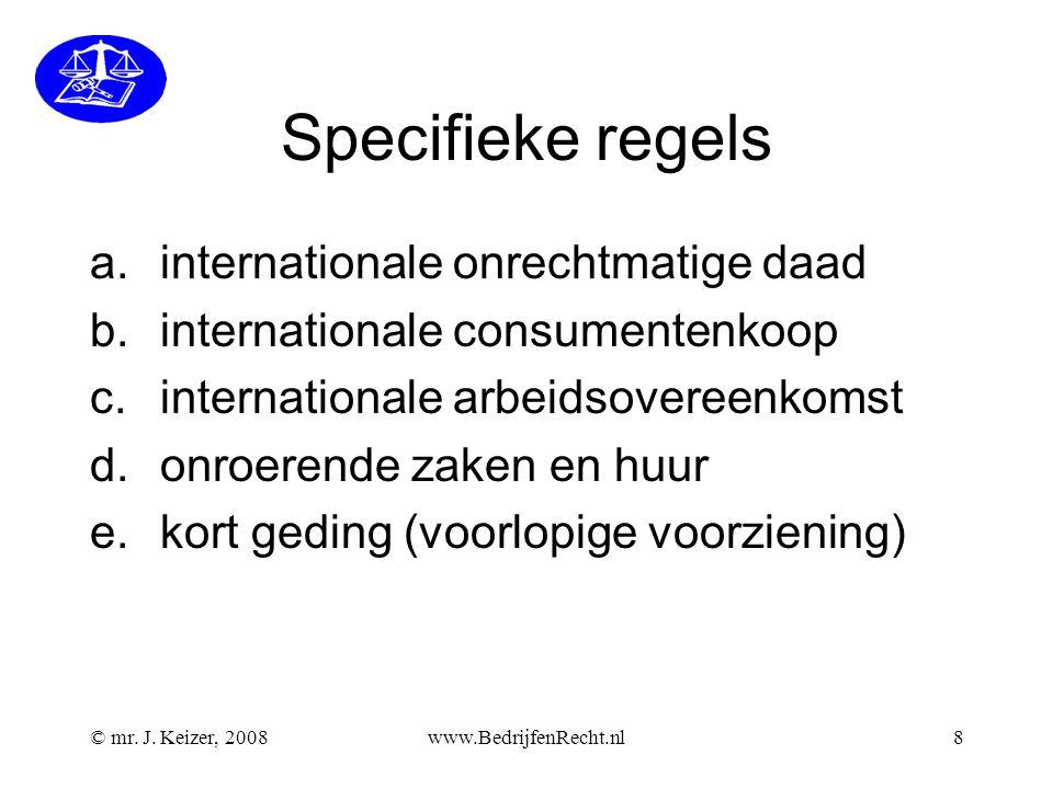 © mr. J. Keizer, 2008www.BedrijfenRecht.nl8 Specifieke regels a.internationale onrechtmatige daad b.internationale consumentenkoop c.internationale ar