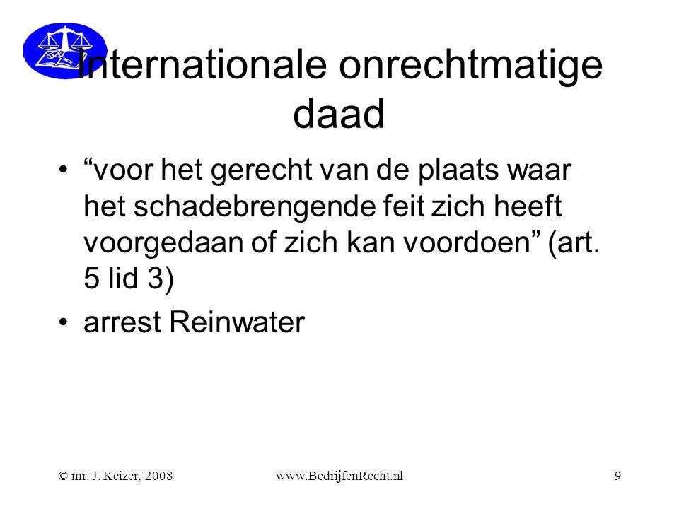 """© mr. J. Keizer, 2008www.BedrijfenRecht.nl9 Internationale onrechtmatige daad """"voor het gerecht van de plaats waar het schadebrengende feit zich heeft"""