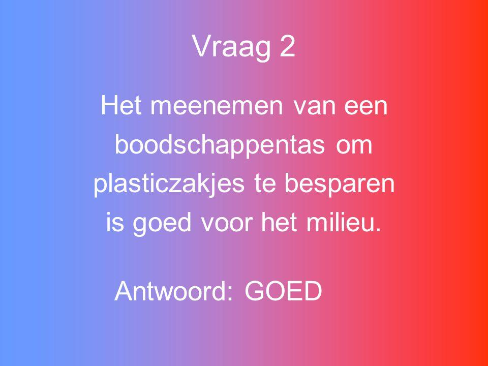 Vraag 2 Het meenemen van een boodschappentas om plasticzakjes te besparen is goed voor het milieu.