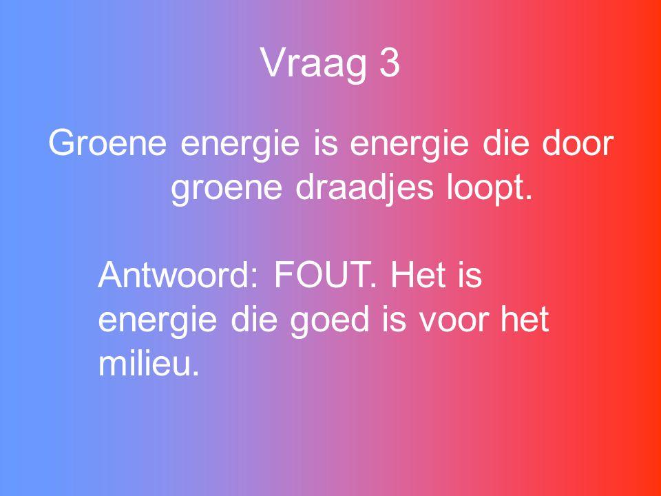 Vraag 3 Groene energie is energie die door groene draadjes loopt.