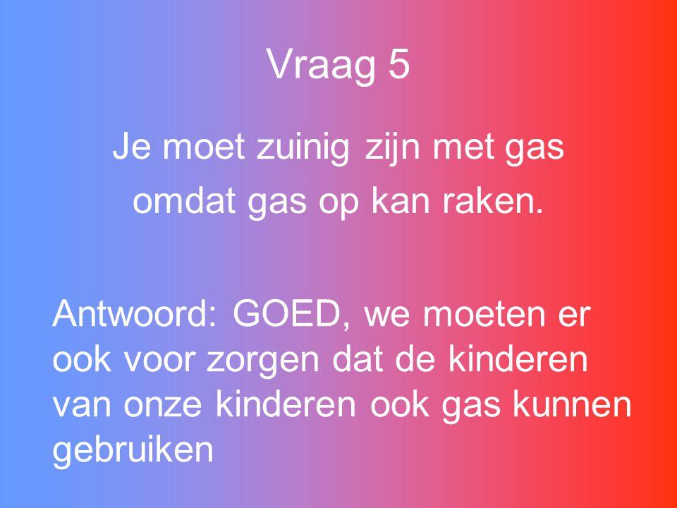 Vraag 5 Je moet zuinig zijn met gas omdat gas op kan raken.