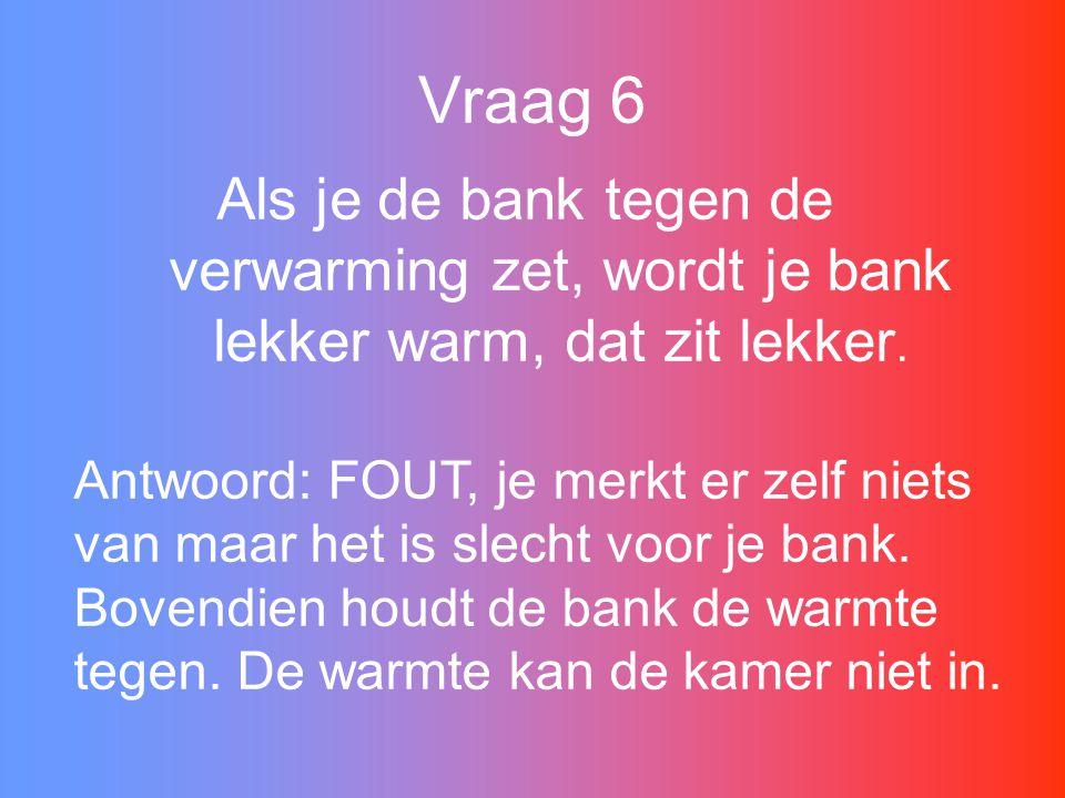Vraag 6 Als je de bank tegen de verwarming zet, wordt je bank lekker warm, dat zit lekker.