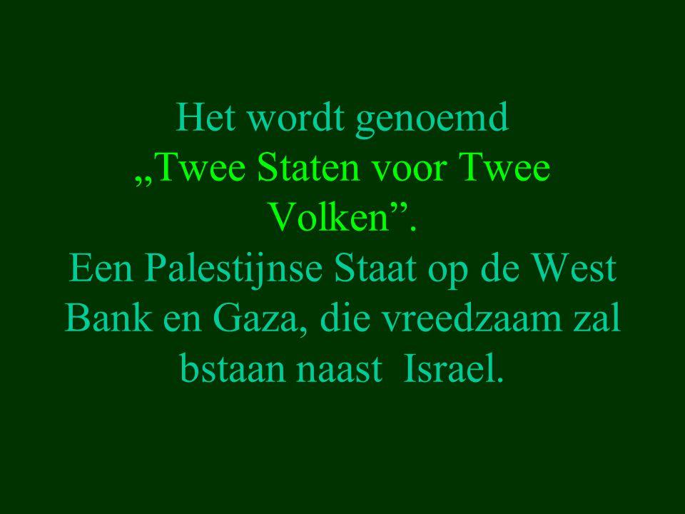 """Het wordt genoemd """"Twee Staten voor Twee Volken"""". Een Palestijnse Staat op de West Bank en Gaza, die vreedzaam zal bstaan naast Israel."""